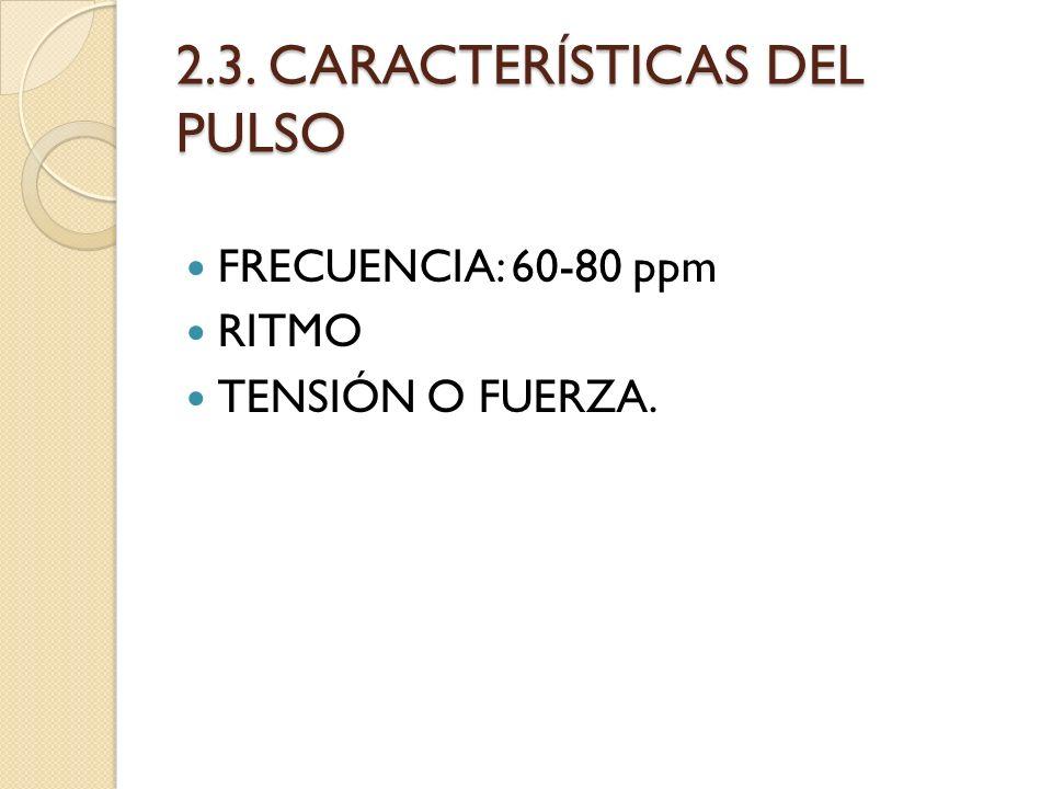 2.3. CARACTERÍSTICAS DEL PULSO FRECUENCIA: 60-80 ppm RITMO TENSIÓN O FUERZA.