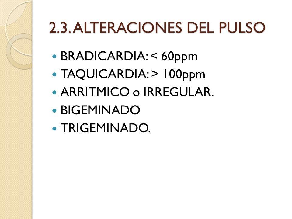 2.3. ALTERACIONES DEL PULSO BRADICARDIA: < 60ppm TAQUICARDIA: > 100ppm ARRITMICO o IRREGULAR. BIGEMINADO TRIGEMINADO.