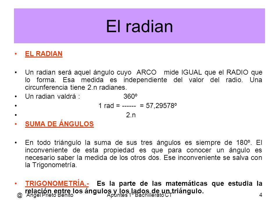 @ Angel Prieto BenitoApuntes 1º Bachillerato CT4 El radian EL RADIAN Un radian será aquel ángulo cuyo ARCO mide IGUAL que el RADIO que lo forma.