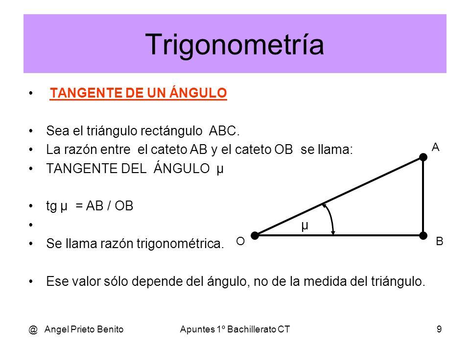 @ Angel Prieto BenitoApuntes 1º Bachillerato CT9 Trigonometría TANGENTE DE UN ÁNGULO Sea el triángulo rectángulo ABC.