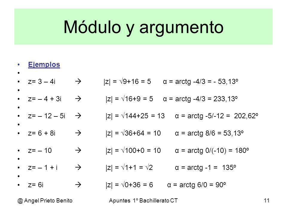 @ Angel Prieto BenitoApuntes 1º Bachillerato CT11 Módulo y argumento Ejemplos z= 3 – 4i |z| = 9+16 = 5 α = arctg -4/3 = - 53,13º z= – 4 + 3i |z| = 16+
