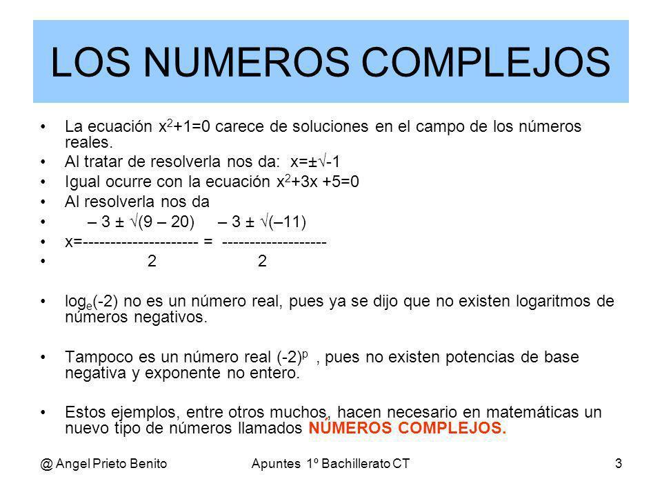 @ Angel Prieto BenitoApuntes 1º Bachillerato CT3 LOS NUMEROS COMPLEJOS La ecuación x 2 +1=0 carece de soluciones en el campo de los números reales. Al