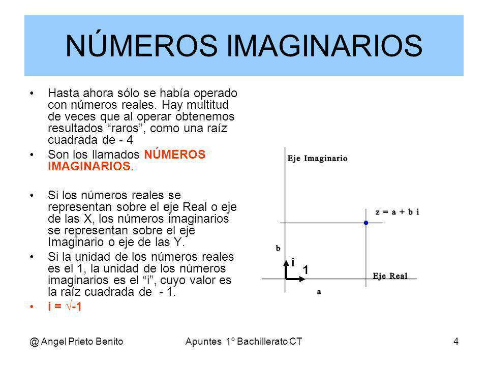 @ Angel Prieto BenitoApuntes 1º Bachillerato CT4 NÚMEROS IMAGINARIOS Hasta ahora sólo se había operado con números reales. Hay multitud de veces que a