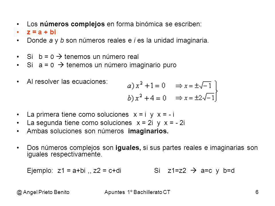 @ Angel Prieto BenitoApuntes 1º Bachillerato CT6 Los números complejos en forma binómica se escriben: z = a + bi Donde a y b son números reales e i es