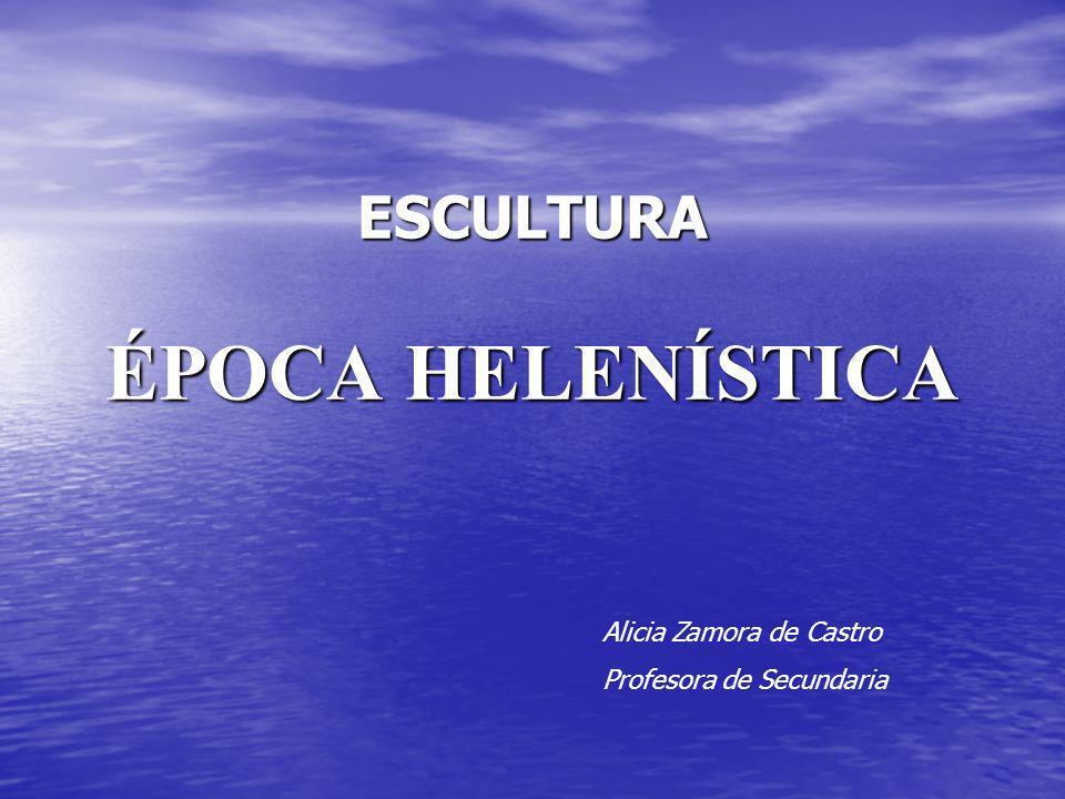 ESCULTURA ÉPOCA HELENÍSTICA Alicia Zamora de Castro Profesora de Secundaria