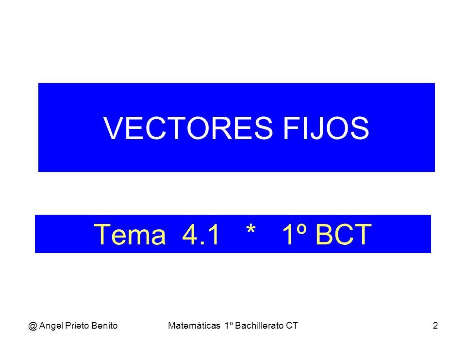 @ Angel Prieto BenitoMatemáticas 1º Bachillerato CT2 Tema 4.1 * 1º BCT VECTORES FIJOS