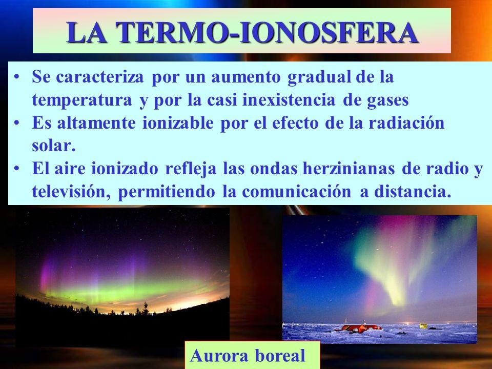 LA TERMO-IONOSFERA Se caracteriza por un aumento gradual de la temperatura y por la casi inexistencia de gases Es altamente ionizable por el efecto de