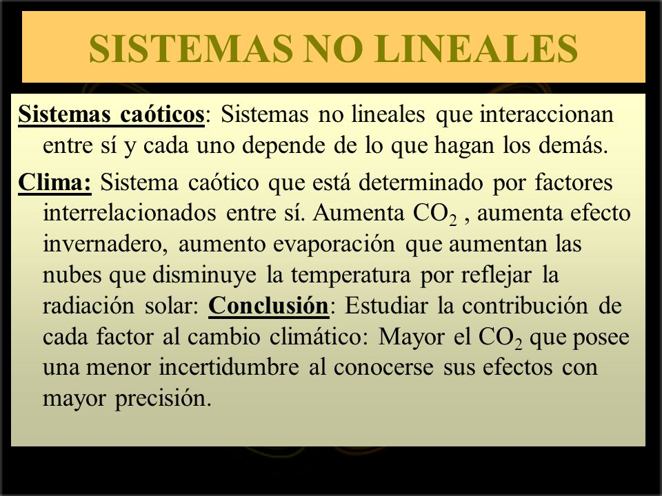 SISTEMAS NO LINEALES Sistemas caóticos: Sistemas no lineales que interaccionan entre sí y cada uno depende de lo que hagan los demás. Clima: Sistema c