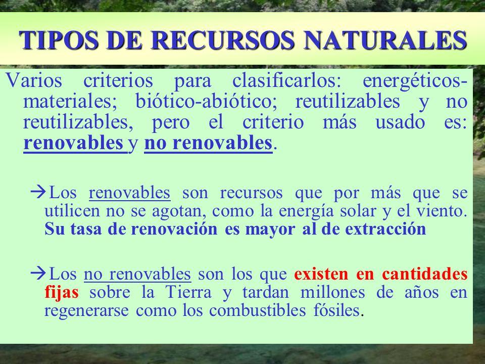 TIPOS DE RECURSOS NATURALES Varios criterios para clasificarlos: energéticos- materiales; biótico-abiótico; reutilizables y no reutilizables, pero el