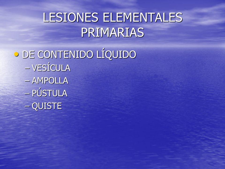 LESIONES ELEMENTALES PRIMARIAS DE CONTENIDO LÍQUIDO DE CONTENIDO LÍQUIDO –VESÍCULA –AMPOLLA –PÚSTULA –QUISTE