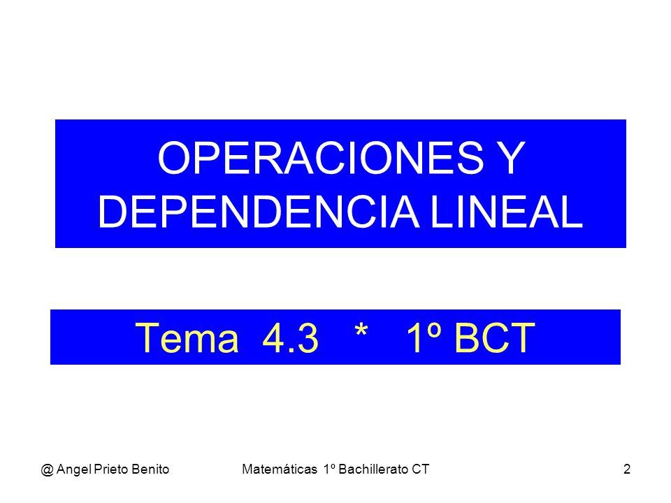 @ Angel Prieto BenitoMatemáticas 1º Bachillerato CT2 Tema 4.3 * 1º BCT OPERACIONES Y DEPENDENCIA LINEAL