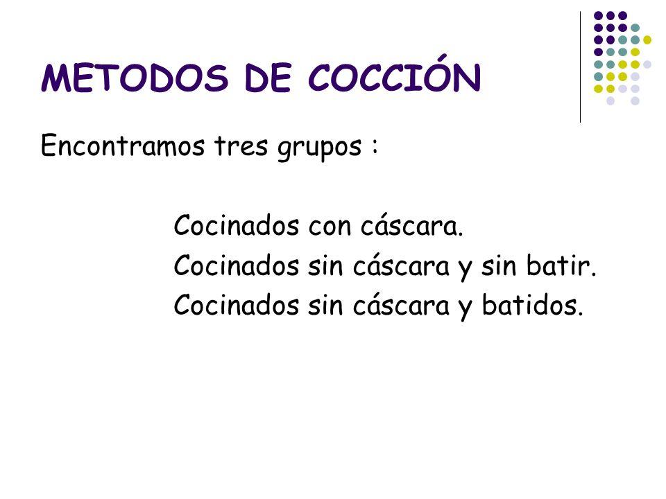 METODOS DE COCCIÓN Encontramos tres grupos : Cocinados con cáscara. Cocinados sin cáscara y sin batir. Cocinados sin cáscara y batidos.
