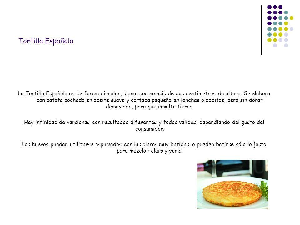 Tortilla Española La Tortilla Española es de forma circular, plana, con no más de dos centímetros de altura. Se elabora con patata pochada en aceite s