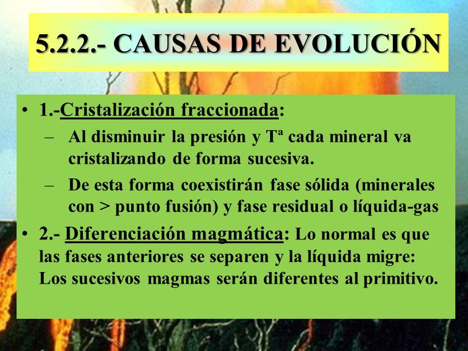 5.2.2.- CAUSAS DE EVOLUCIÓN 1.-Cristalización fraccionada: –Al disminuir la presión y Tª cada mineral va cristalizando de forma sucesiva. –De esta for