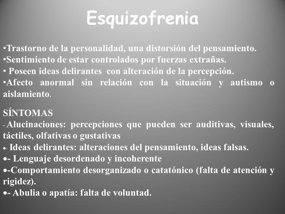 Esquizofrenia Trastorno de la personalidad, una distorsión del pensamiento. Sentimiento de estar controlados por fuerzas extrañas. Poseen ideas delira