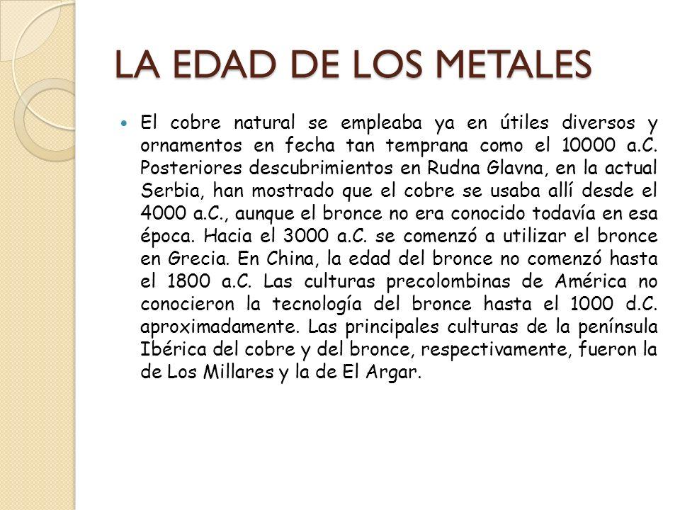 LA EDAD DE LOS METALES El cobre natural se empleaba ya en útiles diversos y ornamentos en fecha tan temprana como el 10000 a.C. Posteriores descubrimi
