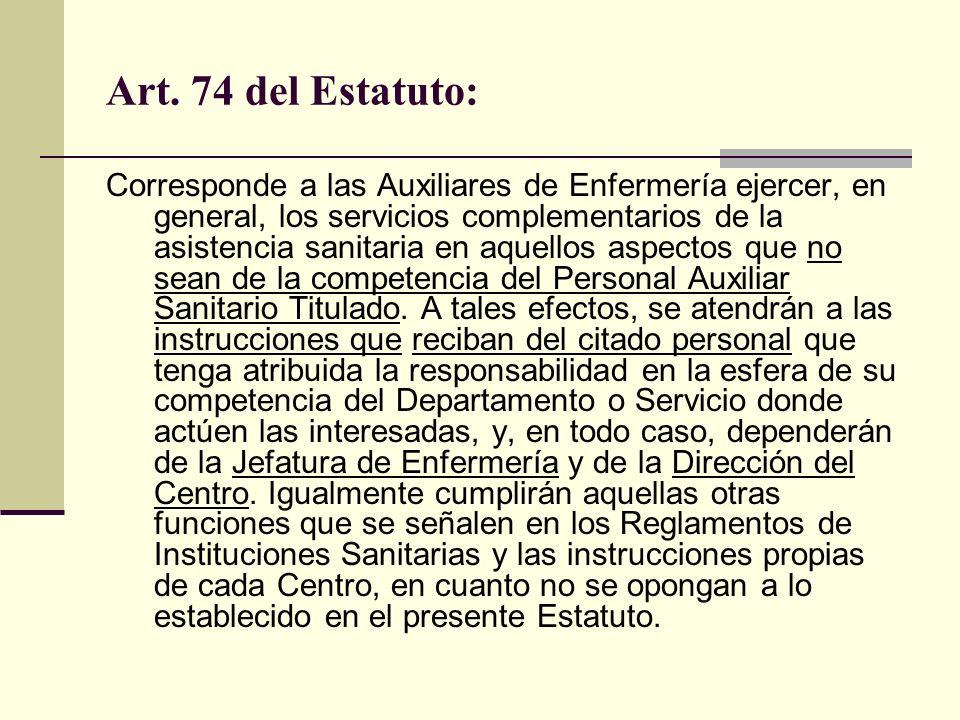 Art. 74 del Estatuto: Corresponde a las Auxiliares de Enfermería ejercer, en general, los servicios complementarios de la asistencia sanitaria en aque