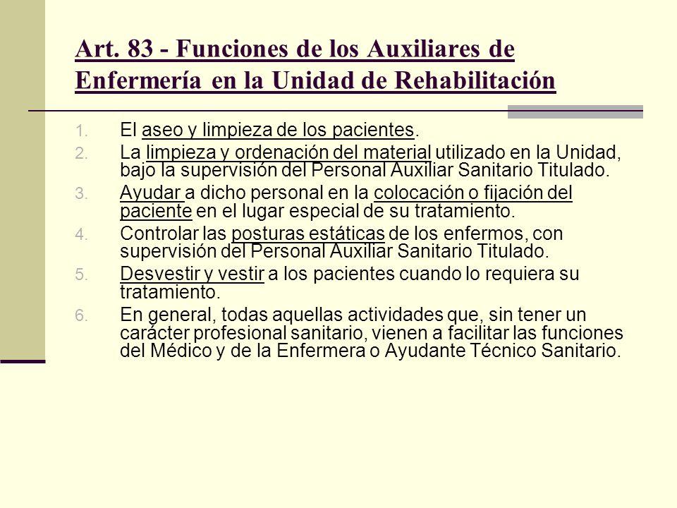 Art. 83 - Funciones de los Auxiliares de Enfermería en la Unidad de Rehabilitación 1. El aseo y limpieza de los pacientes. 2. La limpieza y ordenación
