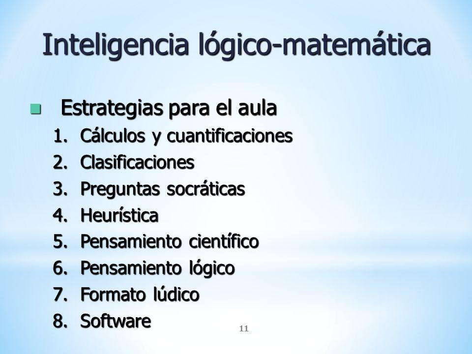 11 Inteligencia lógico-matemática Estrategias para el aula Estrategias para el aula 1.Cálculos y cuantificaciones 2.Clasificaciones 3.Preguntas socrát