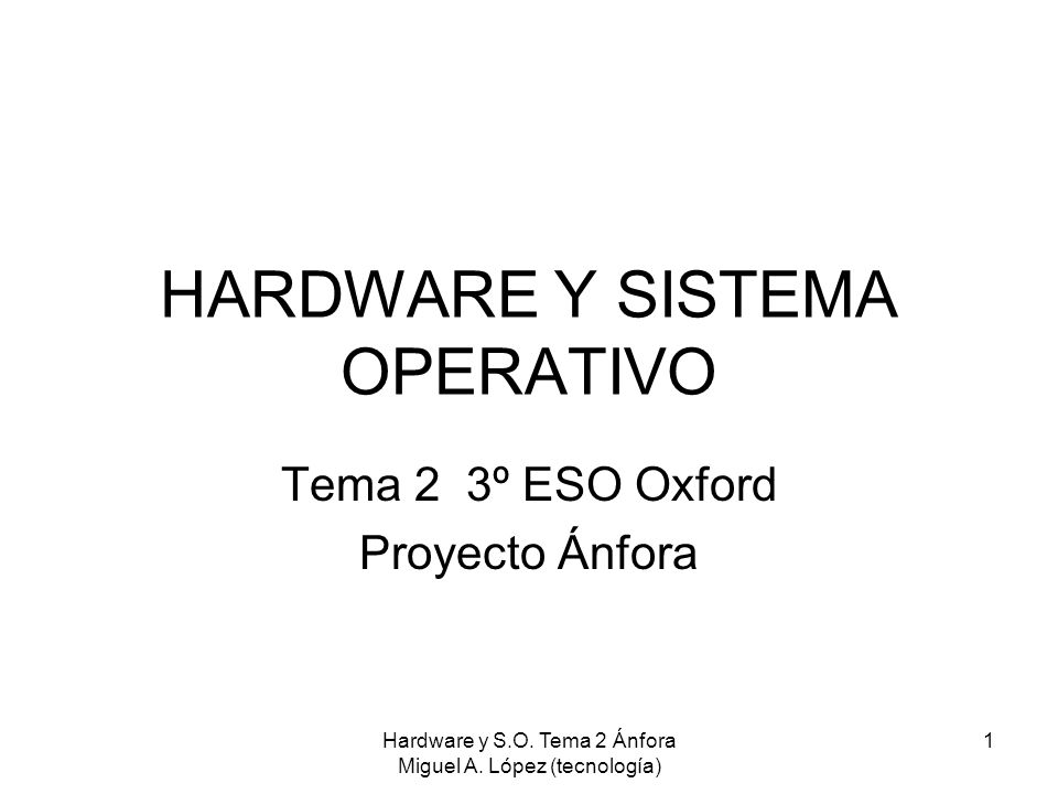 Hardware y S.O. Tema 2 Ánfora Miguel A. López (tecnología) 1 HARDWARE Y SISTEMA OPERATIVO Tema 2 3º ESO Oxford Proyecto Ánfora