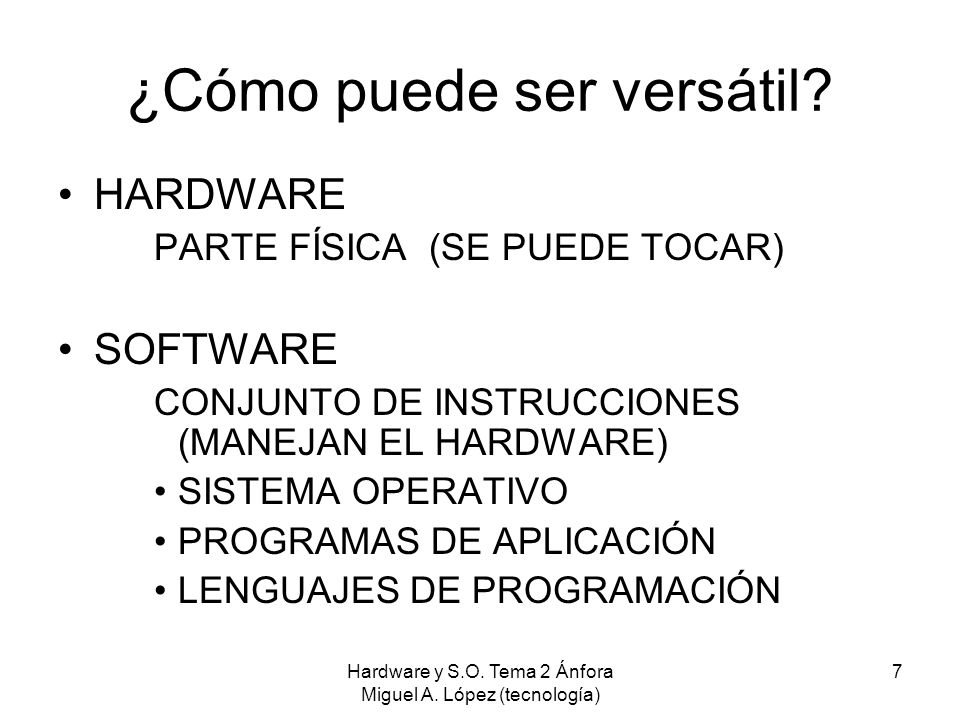 Hardware y S.O. Tema 2 Ánfora Miguel A. López (tecnología) 7 ¿Cómo puede ser versátil? HARDWARE PARTE FÍSICA (SE PUEDE TOCAR) SOFTWARE CONJUNTO DE INS