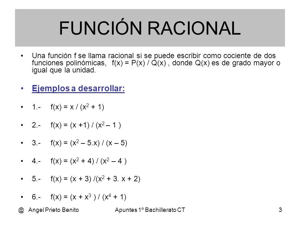 @ Angel Prieto BenitoApuntes 1º Bachillerato CT4 DOMINIO El dominio, Dom f(x), de una función racional, f(x) = P(x) / Q(x), es todo R excepto los valores de x tales que Q(x)=0 En dichos puntos mencionados la gráfica presenta una discontinuidad.