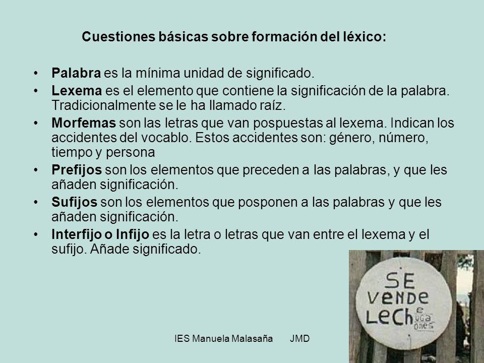 IES Manuela Malasaña JMD Cuestiones básicas sobre formación del léxico: Palabra es la mínima unidad de significado. Lexema es el elemento que contiene
