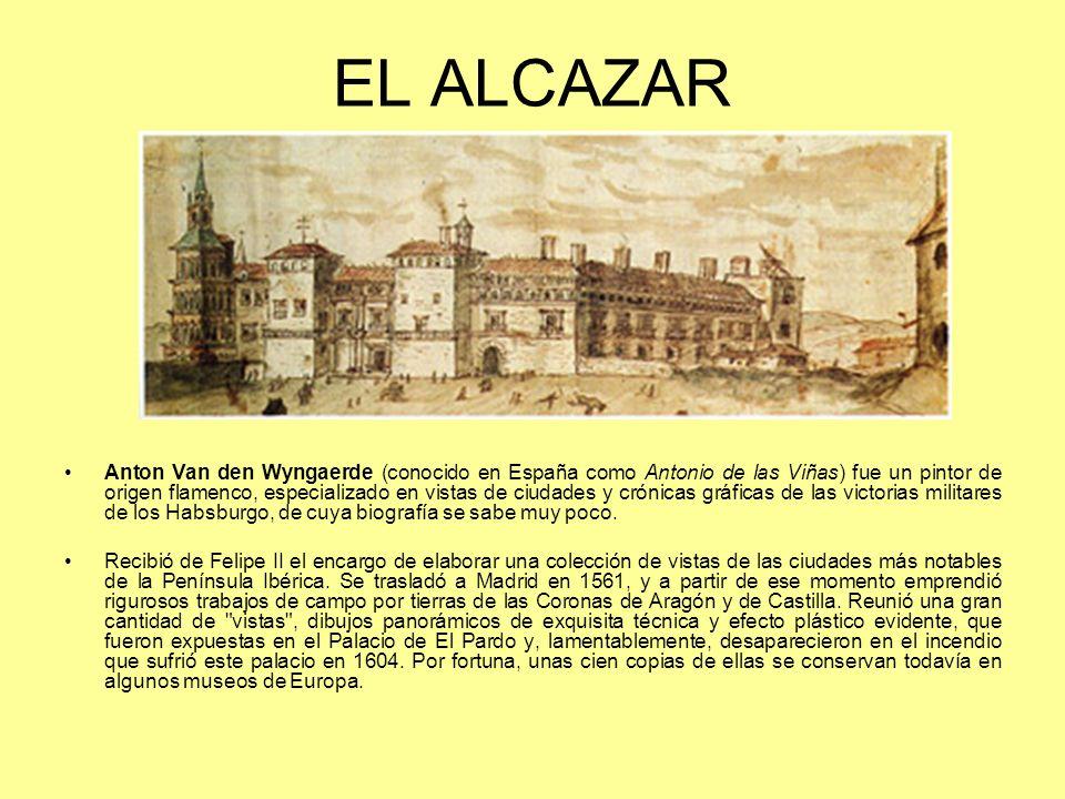 EL ALCAZAR Anton Van den Wyngaerde (conocido en España como Antonio de las Viñas) fue un pintor de origen flamenco, especializado en vistas de ciudade