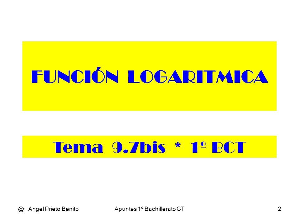 @ Angel Prieto BenitoApuntes 1º Bachillerato CT2 FUNCIÓN LOGARITMICA Tema 9.7bis * 1º BCT