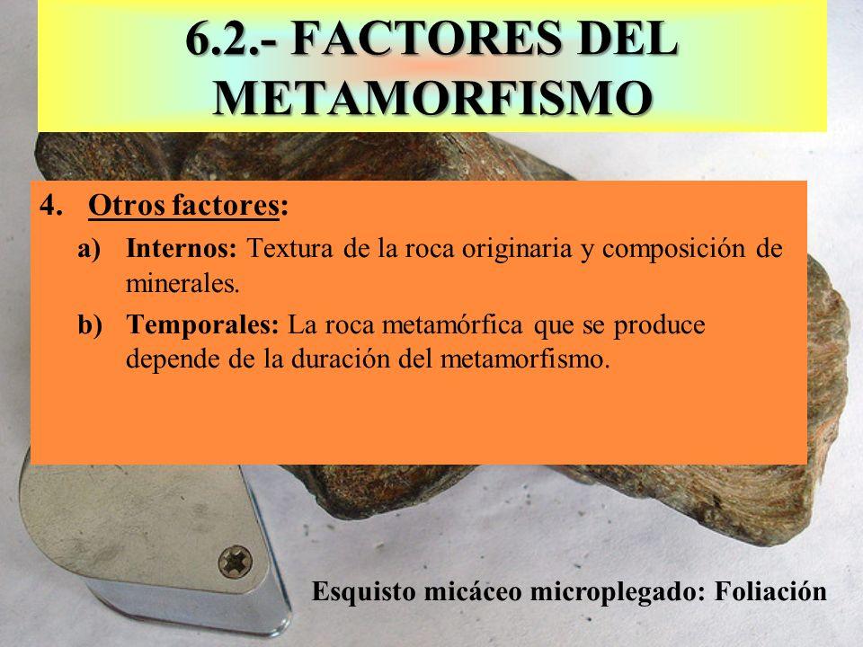 6.2.- FACTORES DEL METAMORFISMO 4.Otros factores: a)Internos: Textura de la roca originaria y composición de minerales. b)Temporales: La roca metamórf