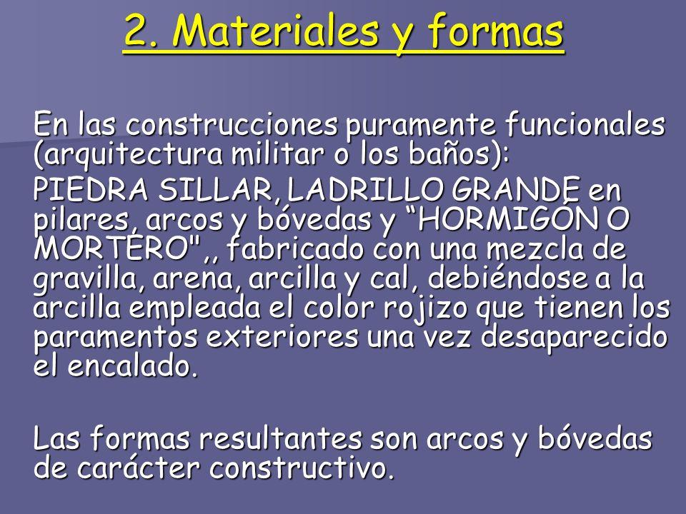 2. Materiales y formas En las construcciones puramente funcionales (arquitectura militar o los baños): PIEDRA SILLAR, LADRILLO GRANDE en pilares, arco