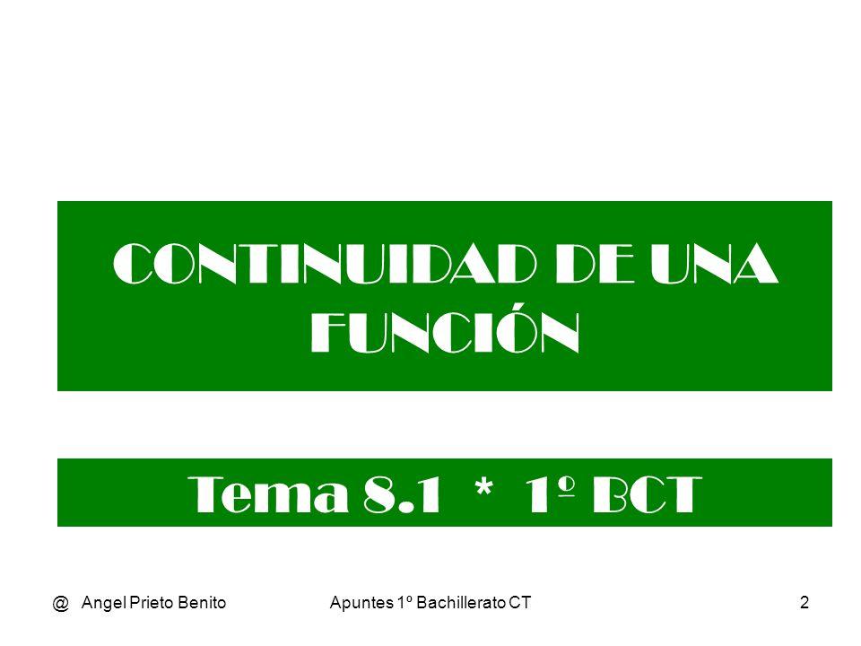 @ Angel Prieto BenitoApuntes 1º Bachillerato CT2 CONTINUIDAD DE UNA FUNCIÓN Tema 8.1 * 1º BCT