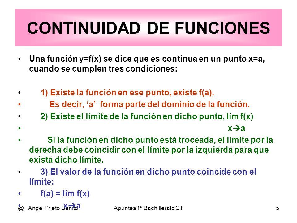 @ Angel Prieto BenitoApuntes 1º Bachillerato CT5 CONTINUIDAD DE FUNCIONES Una función y=f(x) se dice que es continua en un punto x=a, cuando se cumple