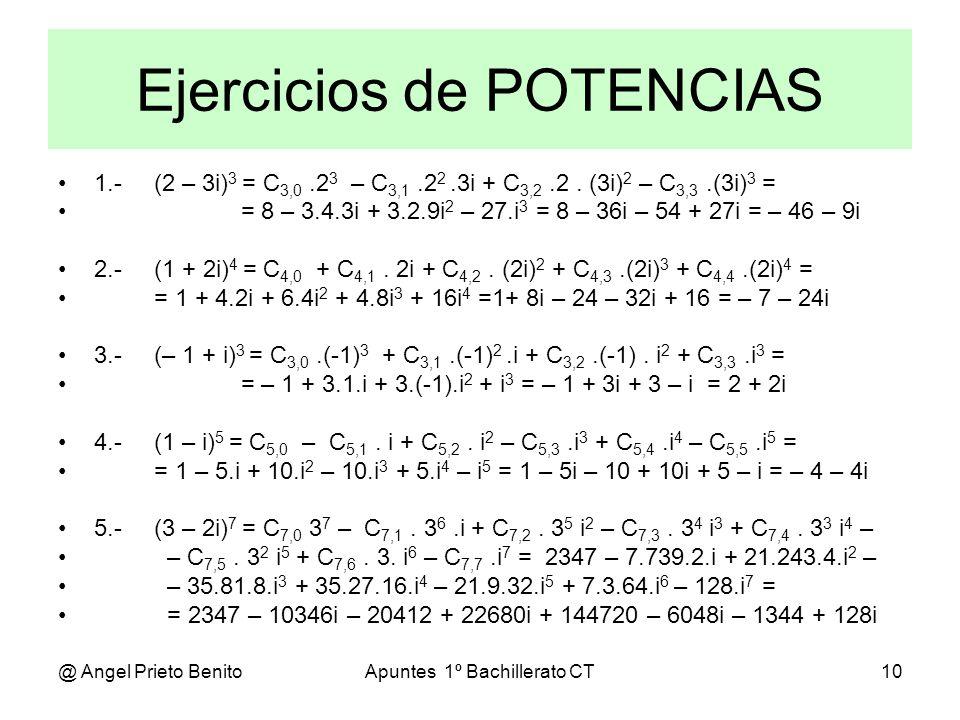 @ Angel Prieto BenitoApuntes 1º Bachillerato CT10 Ejercicios de POTENCIAS 1.-(2 – 3i) 3 = C 3,0.2 3 – C 3,1.2 2.3i + C 3,2.2. (3i) 2 – C 3,3.(3i) 3 =