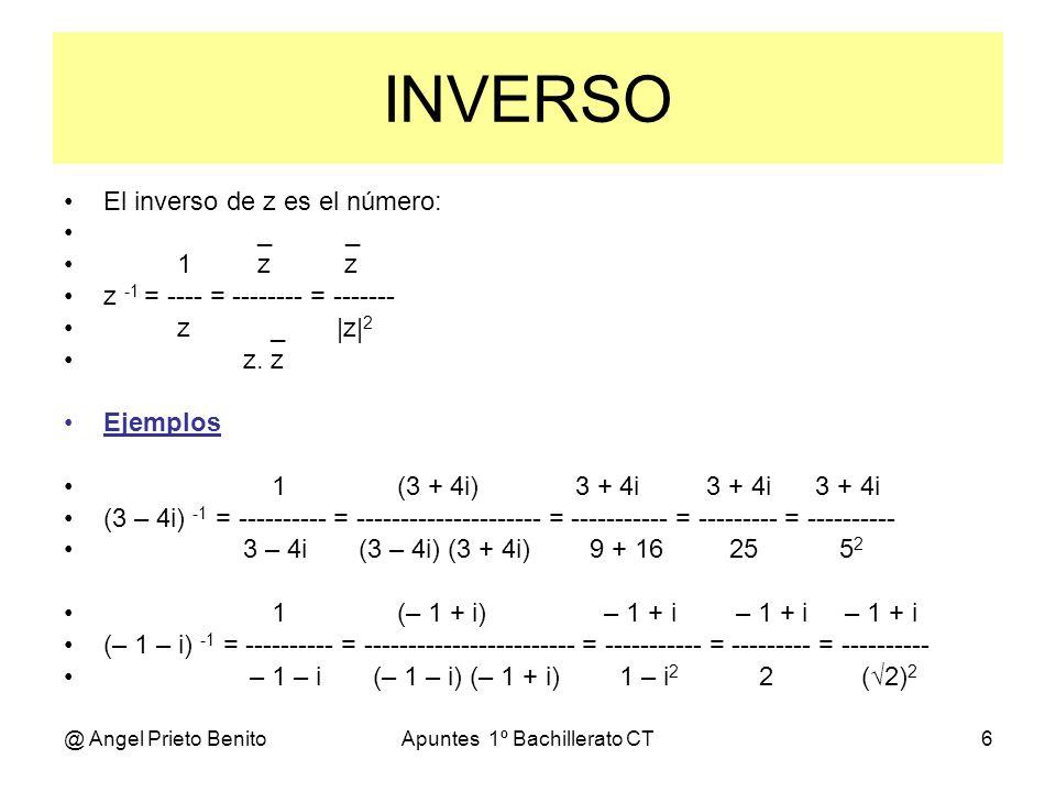 @ Angel Prieto BenitoApuntes 1º Bachillerato CT6 INVERSO El inverso de z es el número: _ _ 1 z z z -1 = ---- = -------- = ------- z _ |z| 2 z. z Ejemp