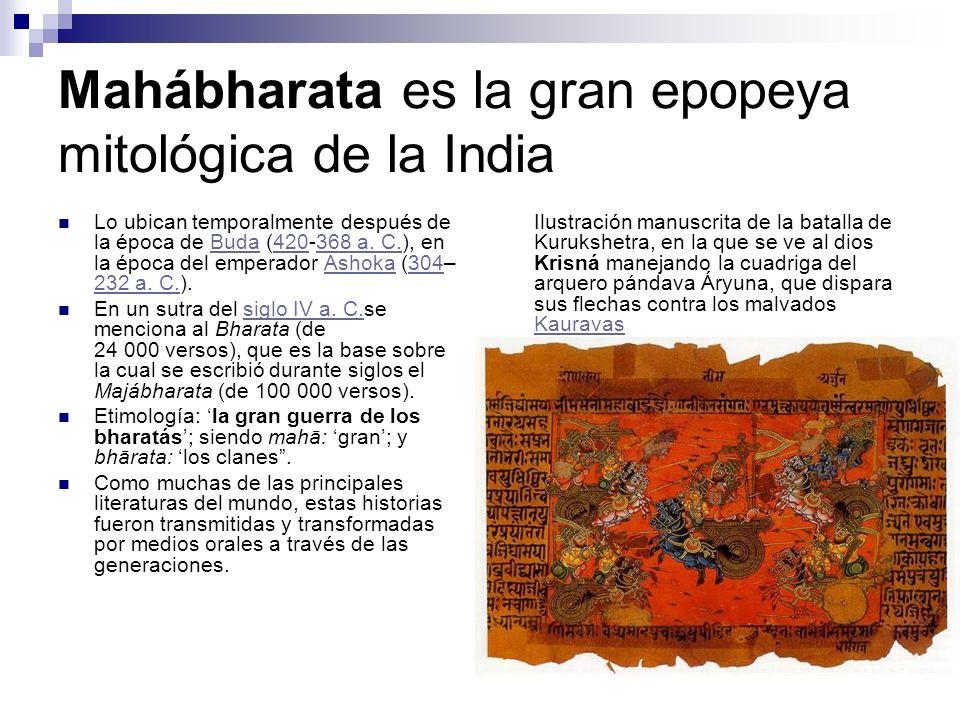 Mahábharata es la gran epopeya mitológica de la India Lo ubican temporalmente después de la época de Buda (420-368 a. C.), en la época del emperador A