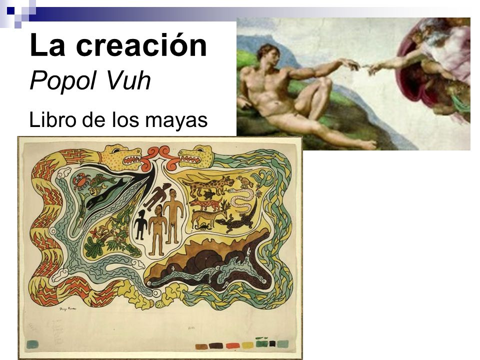 Popol Vuh Recopilación de varias leyendas de los quiché, un pueblo de la cultura maya que ocupó parte de Guatemala y Hondurascultura maya No había un solo hombre, un solo animal, pájaro, pez, cangrejo, madera, piedra, caverna, barranca, hierba, selva.