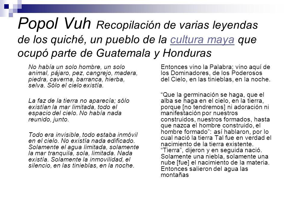 Popol Vuh Recopilación de varias leyendas de los quiché, un pueblo de la cultura maya que ocupó parte de Guatemala y Hondurascultura maya No había un