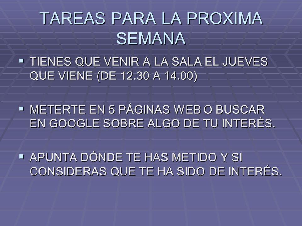 TAREAS PARA LA PROXIMA SEMANA TIENES QUE VENIR A LA SALA EL JUEVES QUE VIENE (DE 12.30 A 14.00) TIENES QUE VENIR A LA SALA EL JUEVES QUE VIENE (DE 12.30 A 14.00) METERTE EN 5 PÁGINAS WEB O BUSCAR EN GOOGLE SOBRE ALGO DE TU INTERÉS.