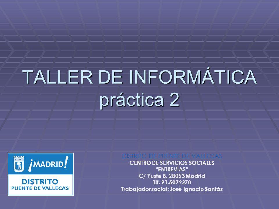 TALLER DE INFORMÁTICA práctica 2 DISTRITO DE PUENTE DE VALLECAS CENTRO DE SERVICIOS SOCIALES ENTREVÍAS C/ Yuste 8. 28053 Madrid Tlf. 91.5079270 Trabaj