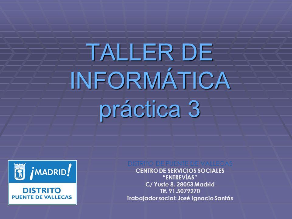 TALLER DE INFORMÁTICA práctica 3 DISTRITO DE PUENTE DE VALLECAS CENTRO DE SERVICIOS SOCIALES ENTREVÍAS C/ Yuste 8. 28053 Madrid Tlf. 91.5079270 Trabaj