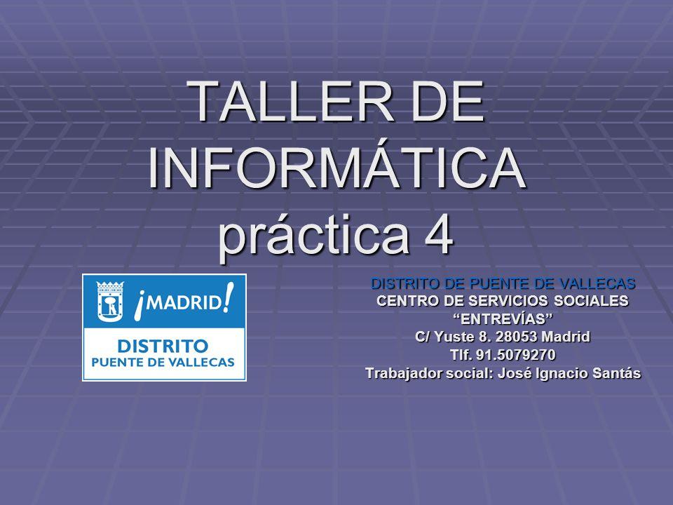 TALLER DE INFORMÁTICA práctica 4 DISTRITO DE PUENTE DE VALLECAS CENTRO DE SERVICIOS SOCIALES ENTREVÍAS C/ Yuste 8. 28053 Madrid Tlf. 91.5079270 Trabaj