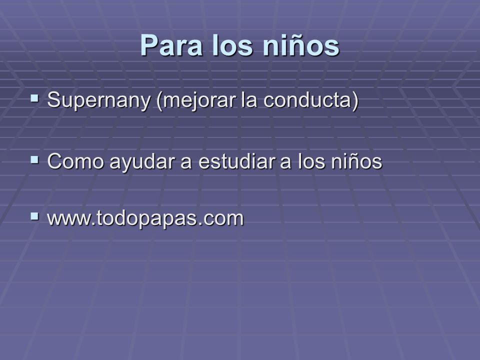 Para los niños Supernany (mejorar la conducta) Supernany (mejorar la conducta) Como ayudar a estudiar a los niños Como ayudar a estudiar a los niños www.todopapas.com www.todopapas.com