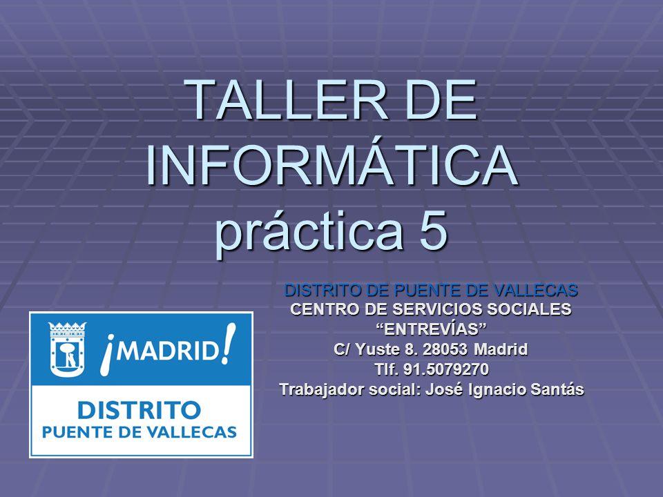 TALLER DE INFORMÁTICA práctica 5 DISTRITO DE PUENTE DE VALLECAS CENTRO DE SERVICIOS SOCIALES ENTREVÍAS C/ Yuste 8. 28053 Madrid Tlf. 91.5079270 Trabaj