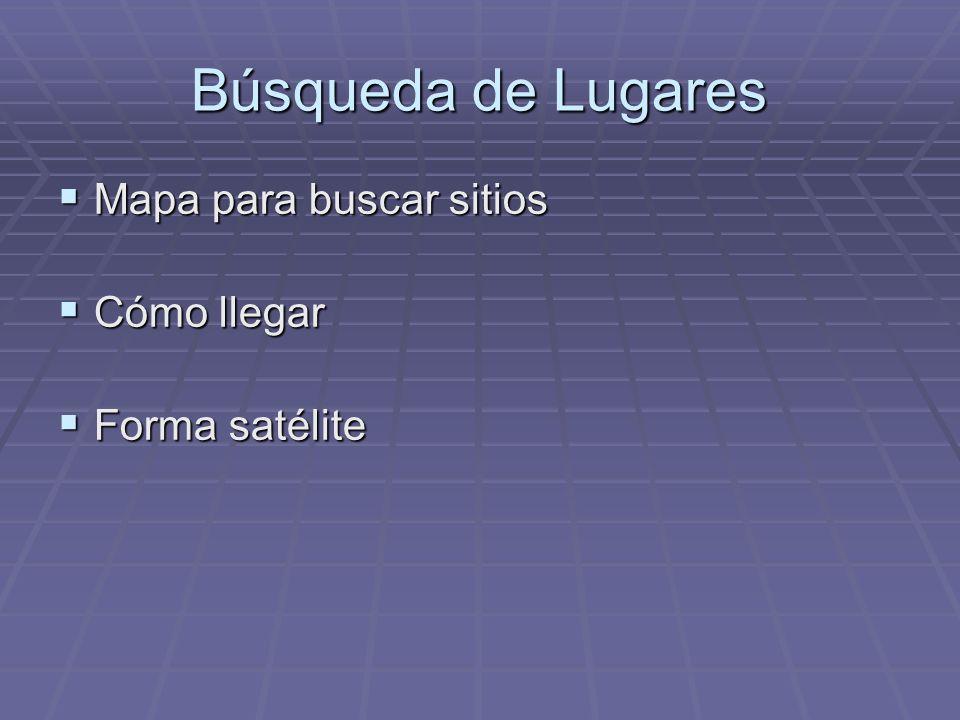 Búsqueda de Lugares Mapa para buscar sitios Mapa para buscar sitios Cómo llegar Cómo llegar Forma satélite Forma satélite