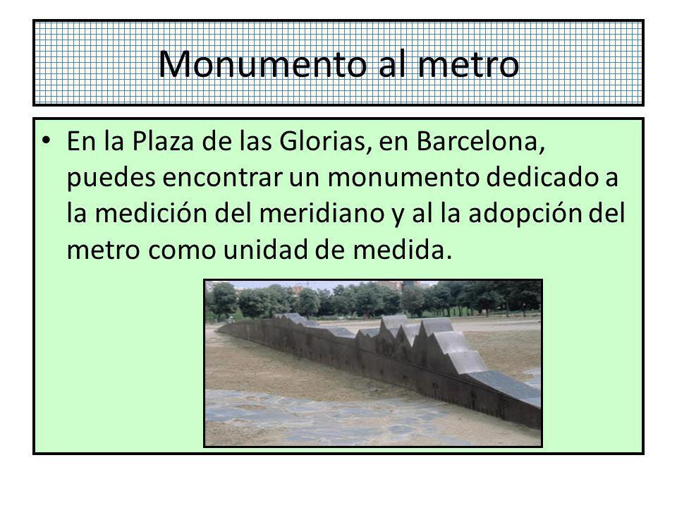 Monumento al metro En la Plaza de las Glorias, en Barcelona, puedes encontrar un monumento dedicado a la medición del meridiano y al la adopción del m