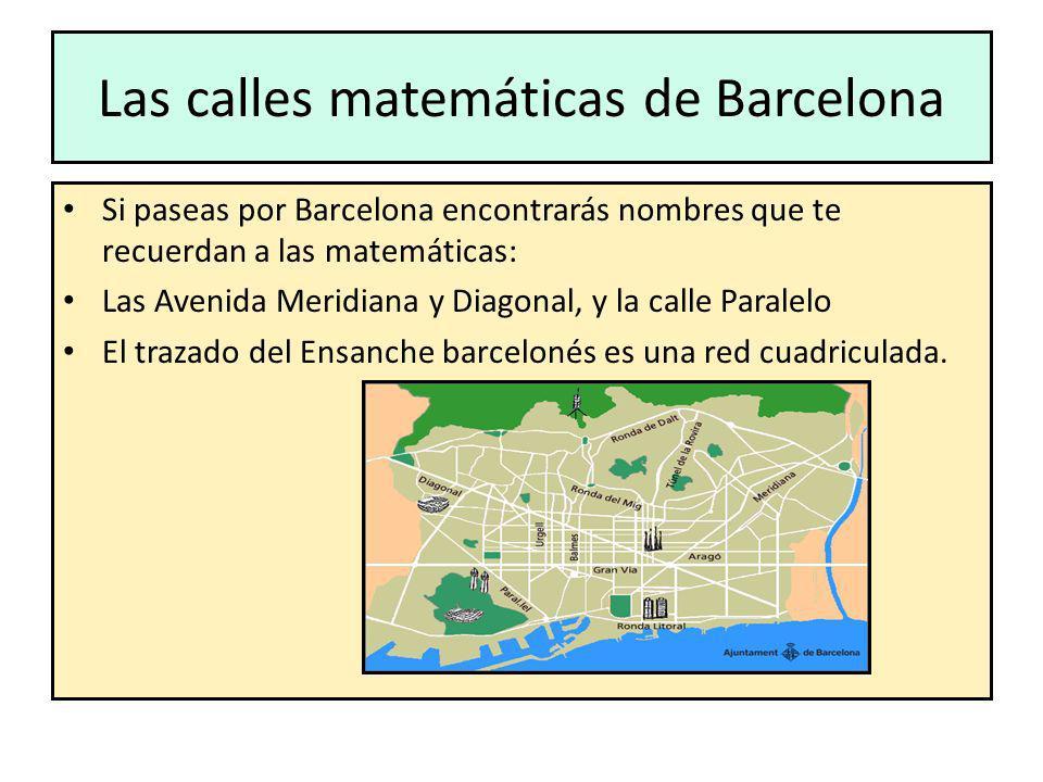 Las calles matemáticas de Barcelona Si paseas por Barcelona encontrarás nombres que te recuerdan a las matemáticas: Las Avenida Meridiana y Diagonal,