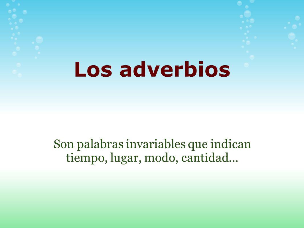 Los adverbios Son palabras invariables que indican tiempo, lugar, modo, cantidad...