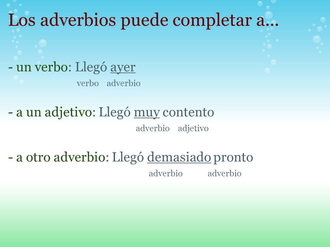 Los adverbios puede completar a... - un verbo: Llegó ayer verbo adverbio - a un adjetivo: Llegó muy contento adverbio adjetivo - a otro adverbio: Lleg