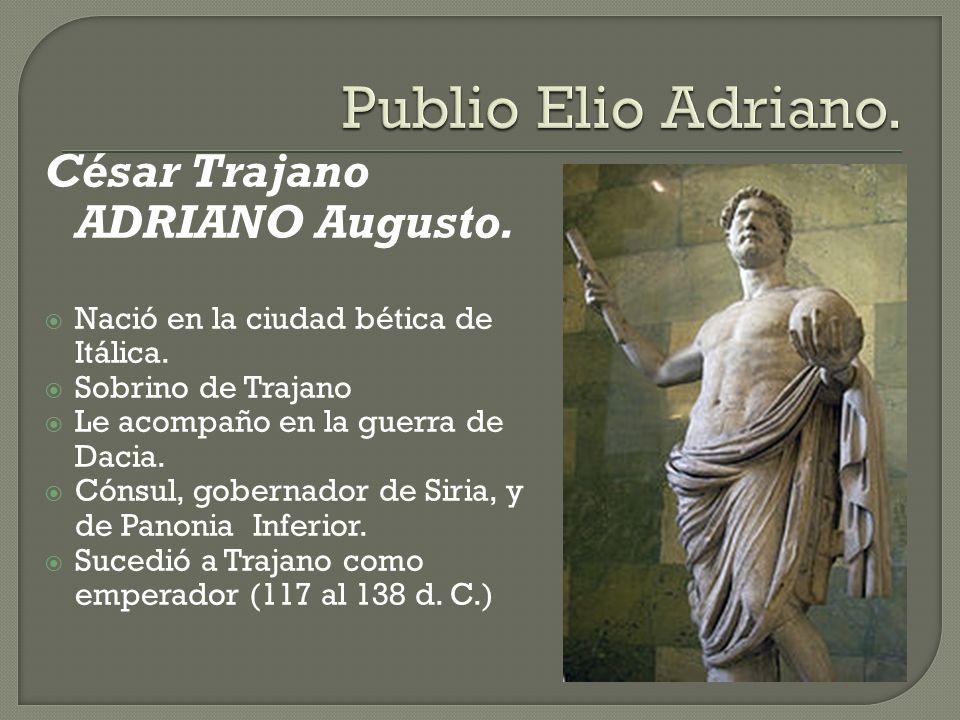 César Trajano ADRIANO Augusto. Nació en la ciudad bética de Itálica. Sobrino de Trajano Le acompaño en la guerra de Dacia. Cónsul, gobernador de Siria